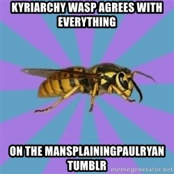 kyriarchy wasp - kyriarchy wasp agrees with everything on the mansplainingpaulryan tumblr