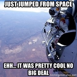 felix baumgartner - just jumped from space ehh... it was pretty cool no big deal