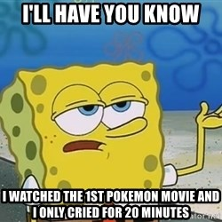 I'll have you know Spongebob - I'll have you know i watched the 1st pokemon movie and i only cried for 20 minutes