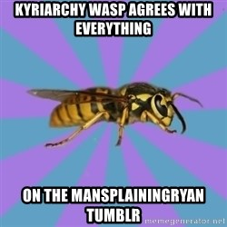 kyriarchy wasp - kyriarchy wasp agrees with everything on the mansplainingryan tumblr