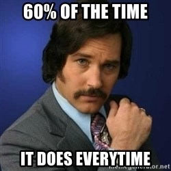 Brian Fantana - 60% of the time It does everytime