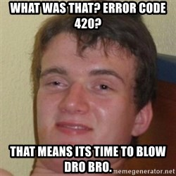 10guy - what was that? error code 420? that means its time to blow dro bro.