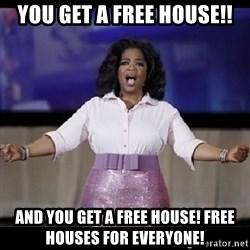 free giveaway oprah - You get a free house!! And you get a free house! free houses for everyone!