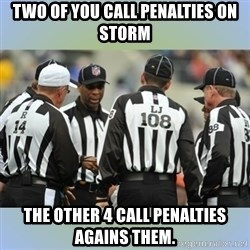 NFL Ref Meeting - two of you call penalties on Storm the other 4 call penalties agains them.