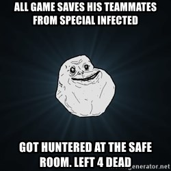 Forever Alone - All game saves his teammates from special infected got huntered at the safe room. left 4 dead