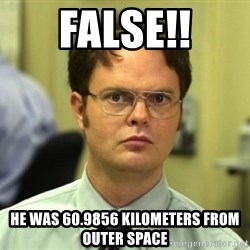 Dwight Meme - false!! he was 60.9856 kilometers from outer space