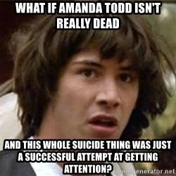 what if meme - What if amanda todd isn't really dead And this whole suicide thing was just a successful attempt at getting attention?