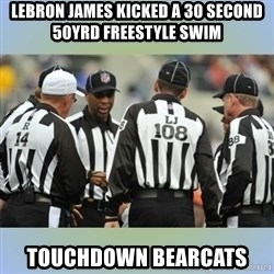 NFL Ref Meeting - LEBRON JAMES KICKED A 30 SECOND 50YRD FREESTYLE SWIM TOUCHDOWN BEARCATS