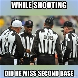 NFL Ref Meeting - WHILE SHOOTING DID HE MISS SECOND BASE