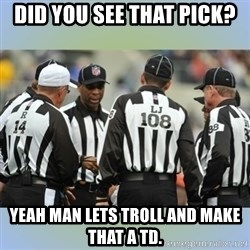 NFL Ref Meeting - DID YOU SEE THAT PICK? YEAH MAN LETS TROLL AND MAKE THAT A TD.