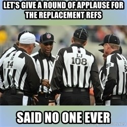 NFL Ref Meeting - Let's give a Round of applause for the replacement Refs Said no one ever