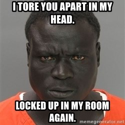 Jailnigger - I tore you apart in my head.  LOCKED UP IN MY ROOM AGAIN.