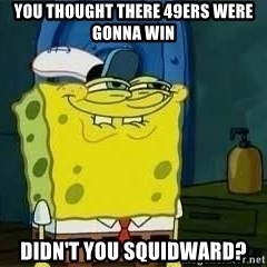 Spongebob - YOU THOUGHT THERE 49ERS WERE GONNA WIN DIDN'T YOU SQUIDWARD?