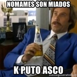 That escalated quickly-Ron Burgundy - nomames son miados  k puto asco