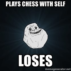 Forever Alone - plays chess with self loses