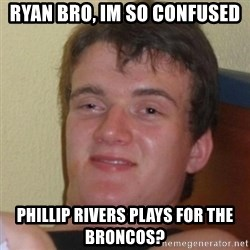 Really Stoned Guy - Ryan BRO, IM so confused Phillip Rivers plays for the BRoncos?