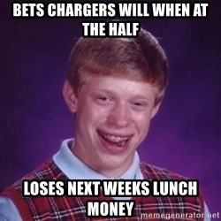 BACK LUCK BRIAN - Bets ChaRgers will when at the half Loses Next weeks lunch money