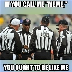"NFL Ref Meeting - IF YOU CALL ME ""MEME,"" YOU OUGHT TO BE LIKE ME"