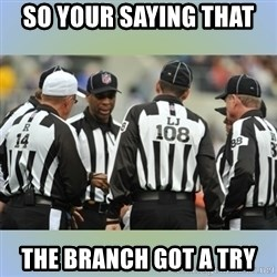 NFL Ref Meeting - SO YOUR SAYING THAT  THE BRANCH GOT A TRY
