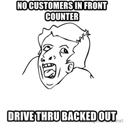 genius rage meme - no customers in front counter Drive thru backed out