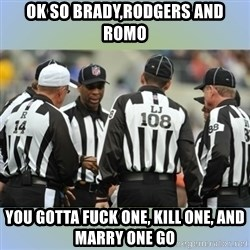 NFL Ref Meeting - Ok so brady,Rodgers and romo You gotta fuck one, kill one, and marry one go