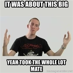 Indie Filmmaker - it was about this big yeah took the whole lot mate