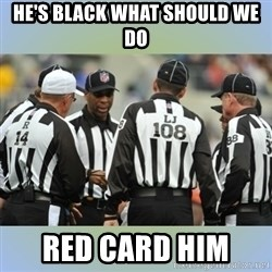 NFL Ref Meeting - HE'S BLACK WHAT SHOULD WE DO  RED CARD HIM