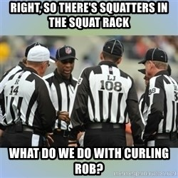 NFL Ref Meeting - RIGHT, SO THERE'S SQUATTERS IN THE SQUAT RACK  WHAT DO WE DO WITH CURLING ROB?