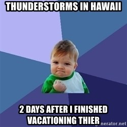 Success Kid - thunderstorms in Hawaii 2 days after i finished vacationing thier