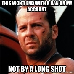 Bruce Willis Tough - this won't end with a ban on my account not by a long shot