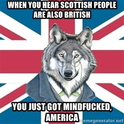 Sir Courage Wolf Esquire - when you hear scottish people are also british you just got mindfucked, america