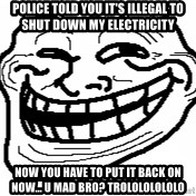 You Mad Bro - police told you it's illegal to shut down my electricity now you have to put it back on now... u mad bro? trolololololo