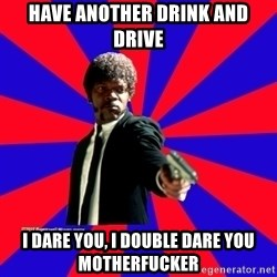 (Samuel L Jackson)Pulp Fiction - Have another Drink and drive I dare You, I double dare you motherfucker