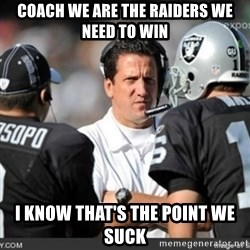 Knapped  - COACH WE ARE THE RAIDERS WE NEED TO WIN I KNOW THAT'S THE POINT WE SUCK