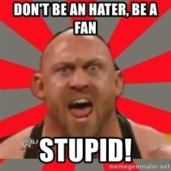 Ryback - DON'T BE AN HATER, BE A FAN STUPID!