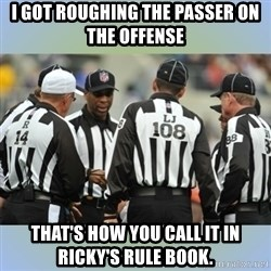 NFL Ref Meeting - I got roughing the passer on the offense That's how you call it in ricky's rule book.
