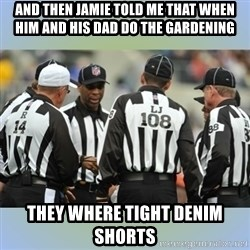 NFL Ref Meeting - And then Jamie told me that when him and his dad do the garDening they wheRe tight denim shorts