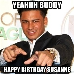 Pauly D Jersey Shore - YEAHHH BUDDY Happy birthday susanne