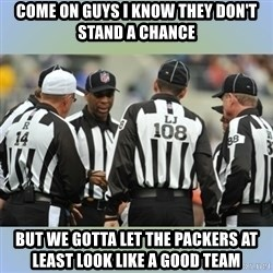NFL Ref Meeting - COME ON GUYS I KNOW THEY DON'T STAND A CHANCE BUT WE GOTTA LET THE PACKERS AT LEAST LOOK LIKE A GOOD TEAM
