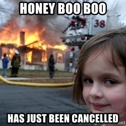 Disaster Girl - honey boo boo has just been cancelled