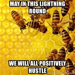 Honeybees - may in this lightning round we will all positively hustle
