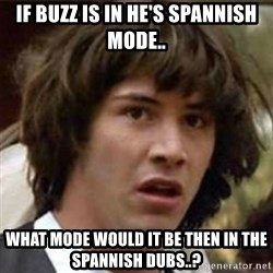 what if meme - IF BUZZ IS IN HE'S SPANNISH MODE.. wHAT MODE WOULD IT BE THEN IN THE SPANNISH DUBS..?