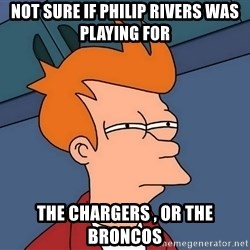 Futurama Fry - not sure if philip rivers was playing for the chargers , or the broncos