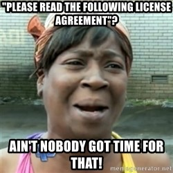 """Ain't Nobody got time fo that - """"Please read the following license agreement""""? ain't nobody got time for that!"""