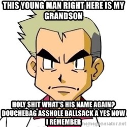 Oak - THIS YOUNG MAN RIGHT HERE IS MY GRANDSON HOLY SHIT WHAT'S HIS NAME AGAIN? DOUCHEBAG ASSHOLE BALLSACK A YES NOW I REMEMBER