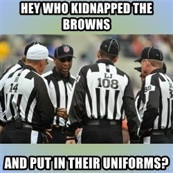 NFL Ref Meeting - HEy who kidnapped the Browns  and put in their uniforms?