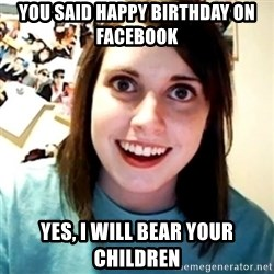 Overly Obsessed Girlfriend - you said Happy birthday on facebook Yes, I will bear your children
