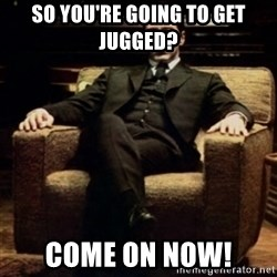 al pacino - So you're going to get jugged? Come on now!