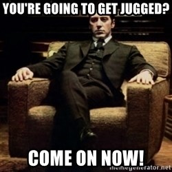 al pacino - you're going to get jugged? come on now!