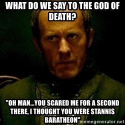 "Stannis Baratheon - what do we say to the god of death? ""oh man...you scared me for a second there, i thought you were Stannis Baratheon"""